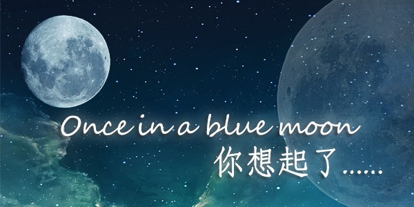 Once in a blue moon 你想起了……